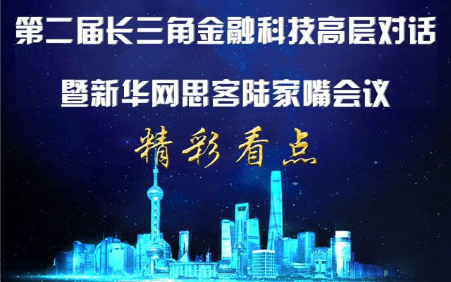 精彩看点|第二届长三角金融科技高层对话暨新华网思客陆家嘴峰会